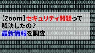 【Zoom】セキュリティ問題って解決したの?最新情報を調査